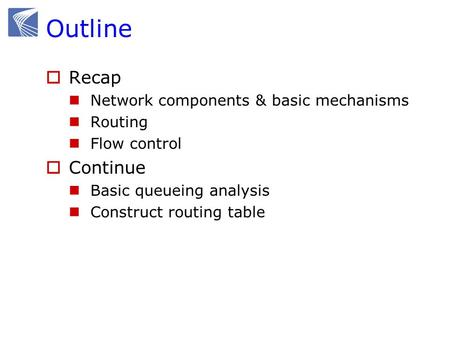 Outline  Recap Network components & basic mechanisms Routing Flow control  Continue Basic queueing analysis Construct routing table.