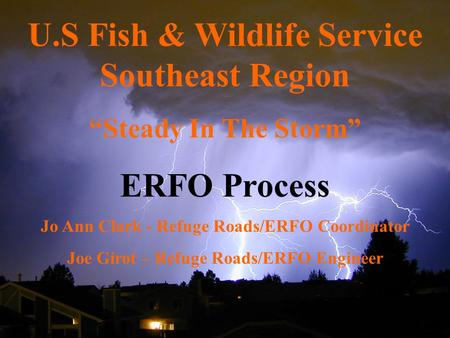 "U.S Fish & Wildlife Service Southeast Region ""Steady In The Storm"" ERFO Process Jo Ann Clark - Refuge Roads/ERFO Coordinator Joe Girot – Refuge Roads/ERFO."