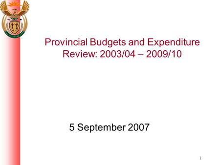 1 Provincial Budgets and Expenditure Review: 2003/04 – 2009/10 5 September 2007.