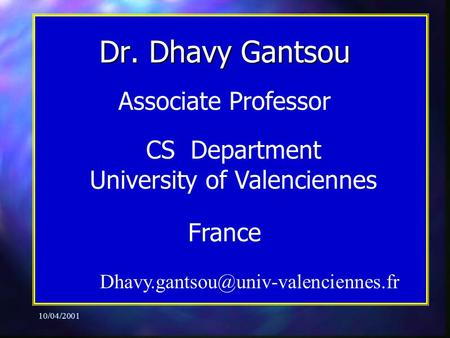 10/04/2001 Associate Professor CS Department University of Valenciennes France Dr. Dhavy Gantsou.