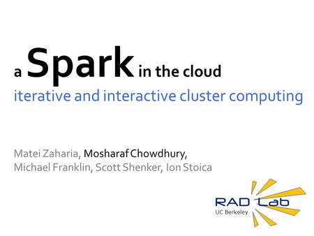 UC Berkeley a Spark in the cloud iterative and interactive cluster computing Matei Zaharia, Mosharaf Chowdhury, Michael Franklin, Scott Shenker, Ion Stoica.
