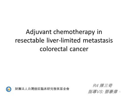 Adjuvant chemotherapy in resectable liver-limited metastasis colorectal cancer 指導VS: 鄧豪偉 財團法人台灣癌症臨床研究發展基金會.