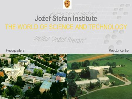 Jožef Stefan Institute THE WORLD OF SCIENCE AND TECHNOLOGY HeadquartersReactor centre.