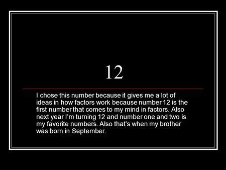 12 I chose this number because it gives me a lot of ideas in how factors work because number 12 is the first number that comes to my mind in factors.