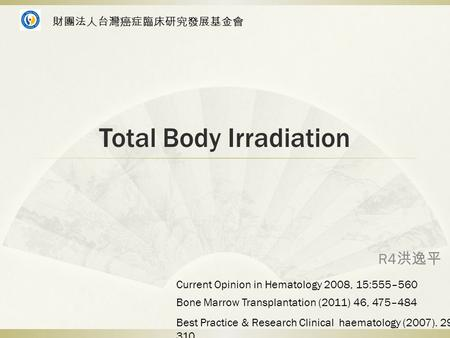 Total Body Irradiation R4 洪逸平 Bone Marrow Transplantation (2011) 46, 475–484 Best Practice & Research Clinical haematology (2007). 295- 310 Current Opinion.