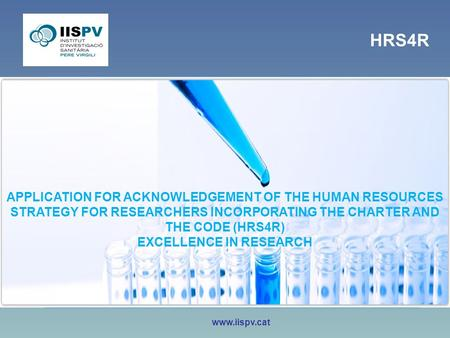 Www.iispv.cat APPLICATION FOR ACKNOWLEDGEMENT OF THE HUMAN RESOURCES STRATEGY FOR RESEARCHERS INCORPORATING THE CHARTER AND THE CODE (HRS4R) EXCELLENCE.