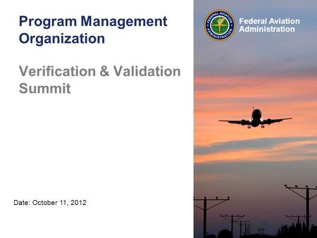 Federal Aviation Administration Program Management Organization May 16, 2012 Date: October 11, 2012 Verification & Validation Summit.