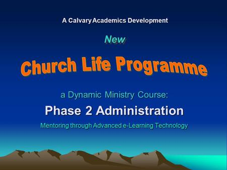 A Dynamic Ministry Course: Phase 2 Administration Mentoring through Advanced e-Learning Technology A Calvary Academics Development NewNew.