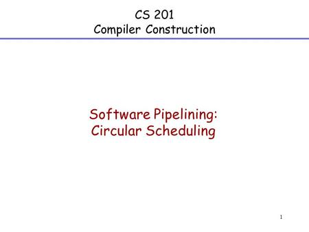 1 CS 201 Compiler Construction Software Pipelining: Circular Scheduling.