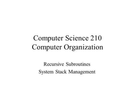 Computer Science 210 Computer Organization Recursive Subroutines System Stack Management.