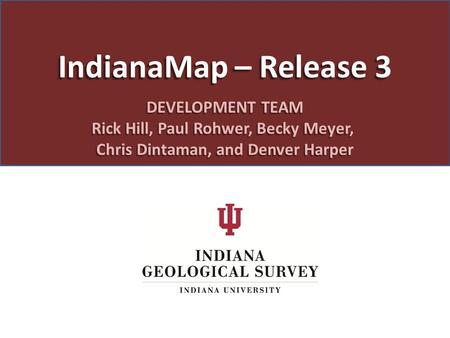 IndianaMap – Release 3 DEVELOPMENT TEAM Rick Hill, Paul Rohwer, Becky Meyer, Chris Dintaman, and Denver Harper.
