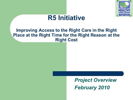 R5 Initiative Improving Access to the Right Care in the Right Place at the Right Time for the Right Reason at the Right Cost Project Overview February.