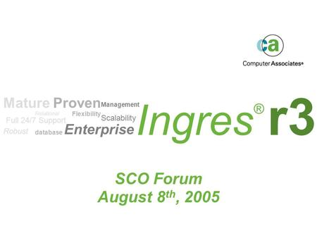 Ingres ® r3 SCO Forum August 8 th, 2005 Scalability Flexibility Robust Enterprise Mature Proven Relational database Management Full 24/7 Support.
