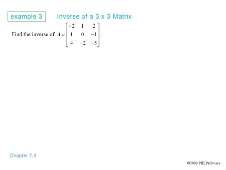 Example 3 Inverse of a 3 x 3 Matrix Chapter 7.4 Find the inverse of.  2009 PBLPathways.