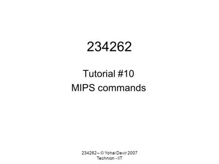 234262 – © Yohai Devir 2007 Technion - IIT 234262 Tutorial #10 MIPS commands.