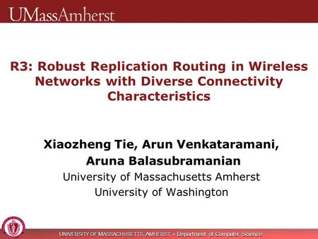 U NIVERSITY OF M ASSACHUSETTS, A MHERST Department of Computer Science R3: Robust Replication Routing in Wireless Networks with Diverse Connectivity Characteristics.