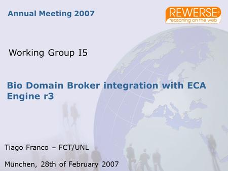 Bio Domain Broker integration with ECA Engine r3 Annual Meeting 2007 Working Group I5 Tiago Franco – FCT/UNL München, 28th of February 2007.