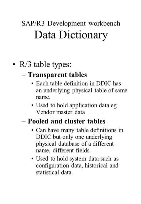 SAP/R3 Development workbench Data Dictionary R/3 table types: –Transparent tables Each table definition in DDIC has an underlying physical table of same.
