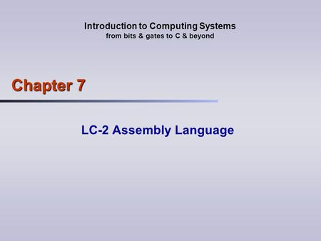 Introduction to Computing Systems from bits & gates to C & beyond Chapter 7 LC-2 Assembly Language.