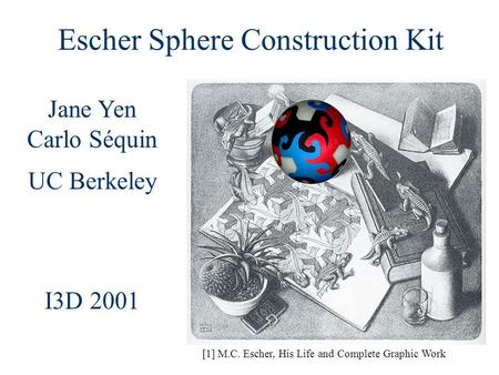Jane Yen Carlo Séquin UC Berkeley I3D 2001 [1] M.C. Escher, His Life and Complete Graphic Work Escher Sphere Construction Kit.
