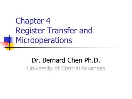 Chapter 4 Register Transfer and Microoperations Dr. Bernard Chen Ph.D. University of Central Arkansas.
