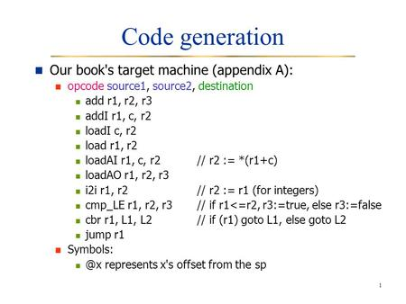 1 Code generation Our book's target machine (appendix A): opcode source1, source2, destination add r1, r2, r3 addI r1, c, r2 loadI c, r2 load r1, r2 loadAI.