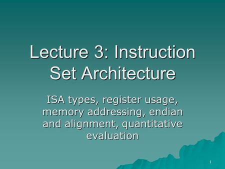 1 Lecture 3: Instruction Set Architecture ISA types, register usage, memory addressing, endian and alignment, quantitative evaluation.