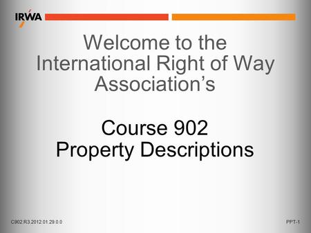C902.R3.2012.01.29.0.0PPT-1 Welcome to the International Right of Way Association's Course 902 Property Descriptions.