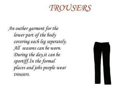 TROUSERS An outher garment for the lower part of the body covering each leg seperately. All seasons can be worn. During the day,it can be sportiff.İn the.