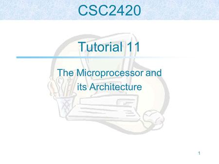 CSC2420 1 Tutorial 11 The Microprocessor and its Architecture.