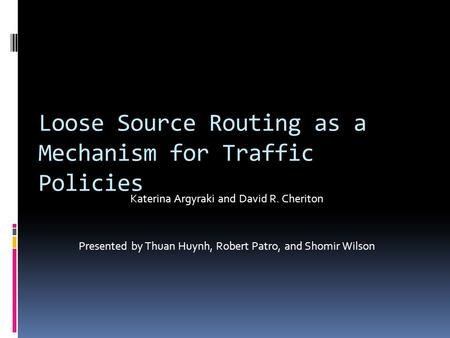 Loose Source Routing as a Mechanism for Traffic Policies Katerina Argyraki and David R. Cheriton Presented by Thuan Huynh, Robert Patro, and Shomir Wilson.