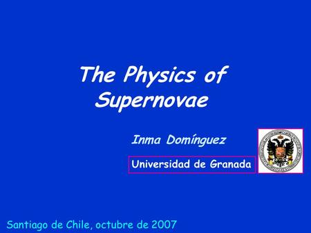 The Physics of Supernovae Inma Domínguez Universidad de Granada Santiago de Chile, octubre de 2007.