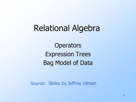 1 Relational Algebra Operators Expression Trees Bag Model of Data Source: Slides by Jeffrey Ullman.
