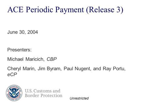Unrestricted ACE Periodic Payment (Release 3) Presenters: Michael Maricich, CBP Cheryl Marin, Jim Byram, Paul Nugent, and Ray Portu, eCP June 30, 2004.