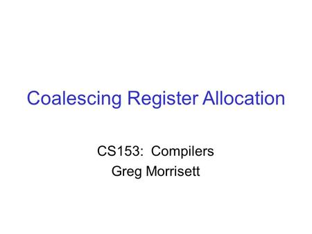 Coalescing Register Allocation CS153: Compilers Greg Morrisett.