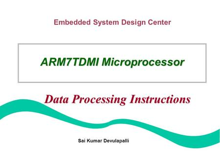 Embedded System Design Center ARM7TDMI Microprocessor Data Processing Instructions Sai Kumar Devulapalli.