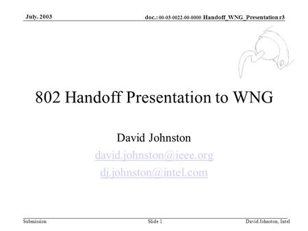 Doc.: 00-03-0022-00-0000 Handoff_WNG_Presentation r3 Submission July. 2003 David Johnston, IntelSlide 1 802 Handoff Presentation to WNG David Johnston.