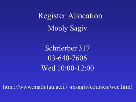 Register Allocation Mooly Sagiv Schrierber 317 03-640-7606 Wed 10:00-12:00 html://www.math.tau.ac.il/~msagiv/courses/wcc.html.