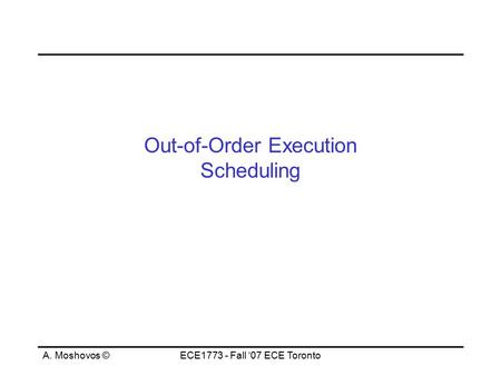 A. Moshovos ©ECE1773 - Fall '07 ECE Toronto Out-of-Order Execution Scheduling.
