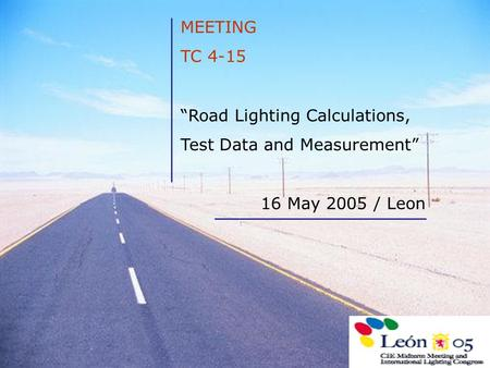"MEETING TC 4-15 ""Road Lighting Calculations, Test Data and Measurement"" 16 May 2005 / Leon."