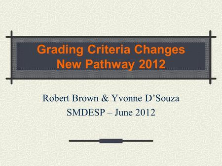 Grading Criteria Changes New Pathway 2012 Robert Brown & Yvonne D'Souza SMDESP – June 2012.