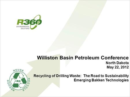 Williston Basin Petroleum Conference North Dakota May 22, 2012 Recycling of Drilling Waste: The Road to Sustainability Emerging Bakken Technologies.