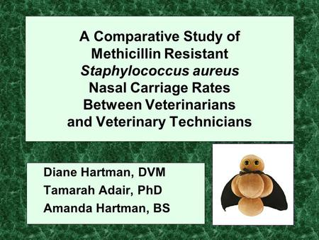 A Comparative Study of Methicillin Resistant Staphylococcus aureus Nasal Carriage Rates Between Veterinarians and Veterinary Technicians Diane Hartman,