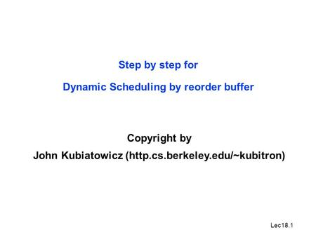 Lec18.1 Step by step for Dynamic Scheduling by reorder buffer Copyright by John Kubiatowicz (http.cs.berkeley.edu/~kubitron)