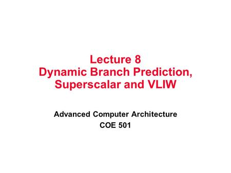 Lecture 8 Dynamic Branch Prediction, Superscalar and VLIW Advanced Computer Architecture COE 501.