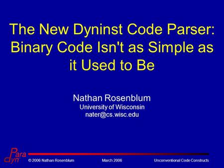 © 2006 Nathan RosenblumMarch 2006Unconventional Code Constructs The New Dyninst Code Parser: Binary Code Isn't as Simple as it Used to Be Nathan Rosenblum.