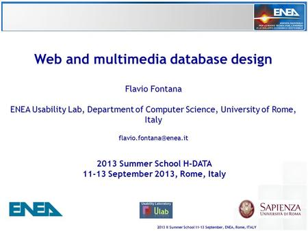 2013 II Summer School 11-13 September, ENEA, Rome, ITALY Web and multimedia database design Flavio Fontana ENEA Usability Lab, Department of Computer Science,