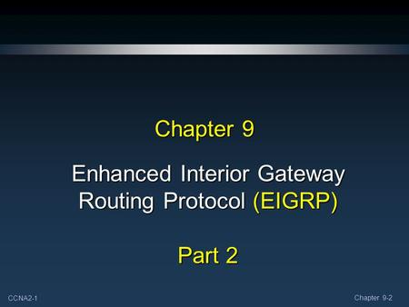 CCNA2-1 Chapter 9-2 Chapter 9 Enhanced Interior Gateway Routing Protocol (EIGRP) Part 2.