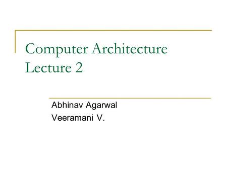 Computer Architecture Lecture 2 Abhinav Agarwal Veeramani V.