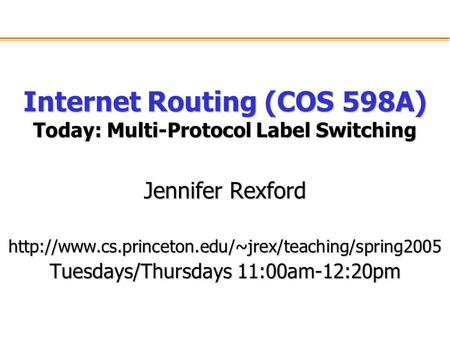 Internet Routing (COS 598A) Today: Multi-Protocol Label Switching Jennifer Rexford  Tuesdays/Thursdays.